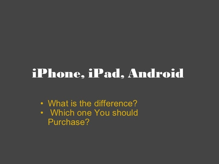iPhone, iPad, Android  <ul><ul><li>What is the difference? </li></ul></ul><ul><ul><li>  Which one You should Purchase?  </...