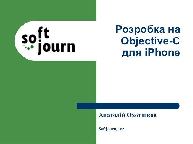 Розробка на          Objective-C          для iPhoneАнатолій ОхотніковSoftjourn, Inc.