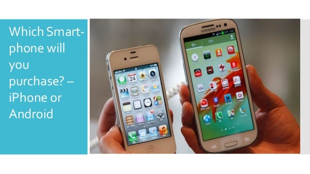 iPhone or Android - Which Next Smart-phone will you purchase?