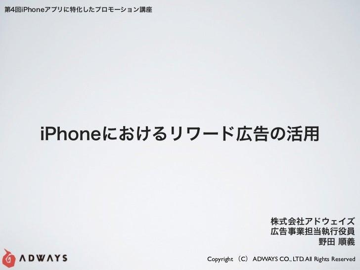 第4回iPhoneアプリに特化したプロモーション講座      iPhoneにおけるリワード広告の活用                                                  株式会社アドウェイズ           ...