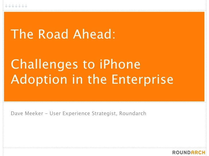 The Road Ahead:  Challenges to iPhone Adoption in the Enterprise  Dave Meeker - User Experience Strategist, Roundarch