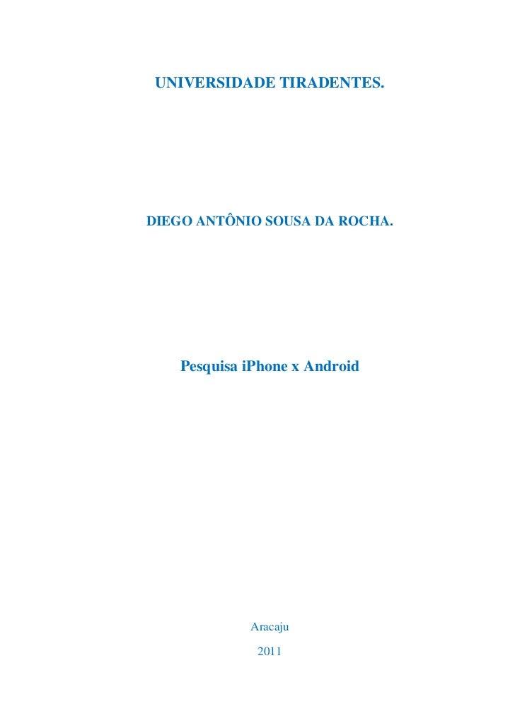 UNIVERSIDADE TIRADENTES.<br />DIEGO ANTÔNIO SOUSA DA ROCHA.<br />Pesquisa iPhone x Android <br />Aracaju<br />2011<br />DI...