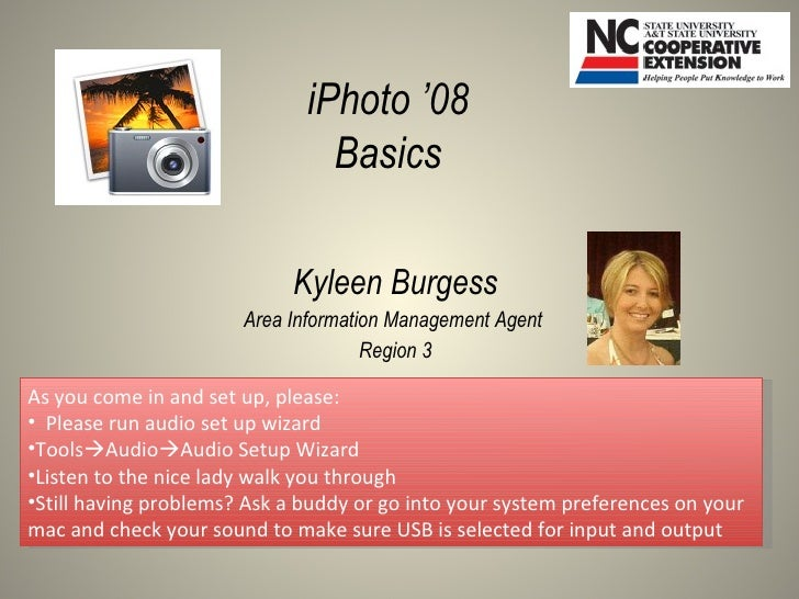 Kyleen Burgess Area Information Management Agent  Region 3 iPhoto '08 Basics <ul><li>As you come in and set up, please: </...
