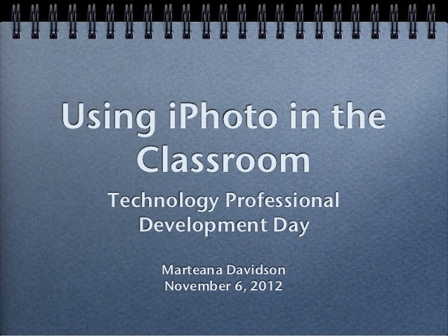 Using iPhoto in the    Classroom  Technology Professional     Development Day       Marteana Davidson       November 6, 2012