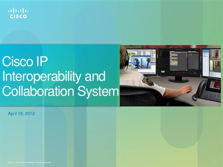 Cisco IPInteroperability andCollaboration System April 18, 2012 © 2011 Cisco and/or its affiliates. All rights reserved.   1