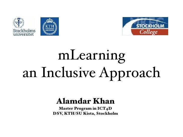 mLearning an Inclusive Approach      Alamdar Khan       Master Program in ICT4D     DSV, KTH/SU Kista, Stockholm