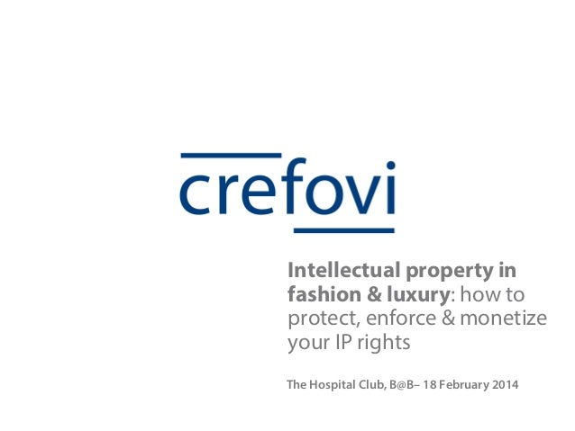 Intellectual property in fashion & luxury: how to protect, enforce & monetize your IP rights The Hospital Club, B@B– 18 Fe...