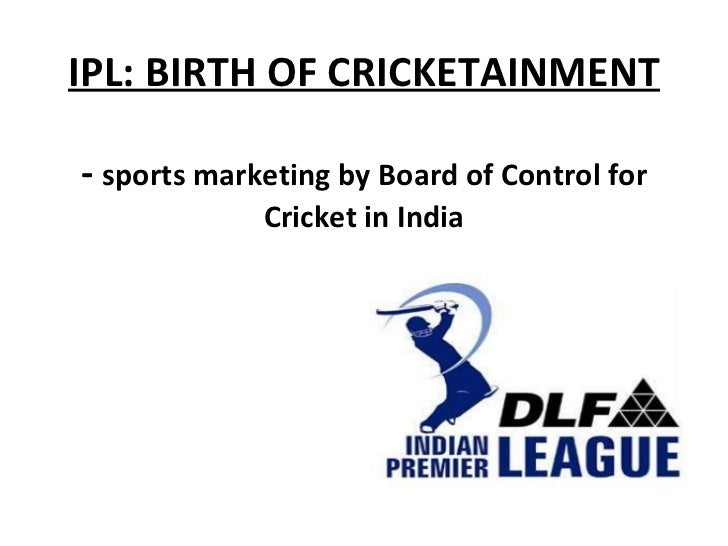 IPL: BIRTH OF CRICKETAINMENT -  sports marketing by Board of Control for Cricket in India