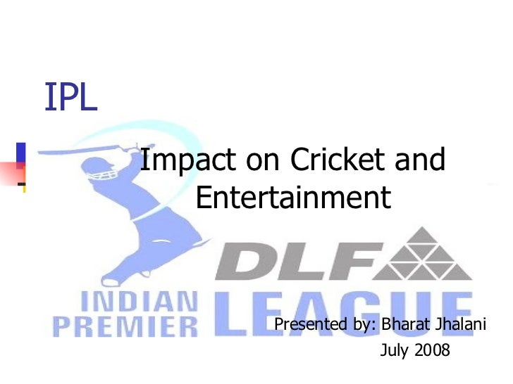IPL Impact on Cricket and Entertainment Presented by: Bharat Jhalani July 2008