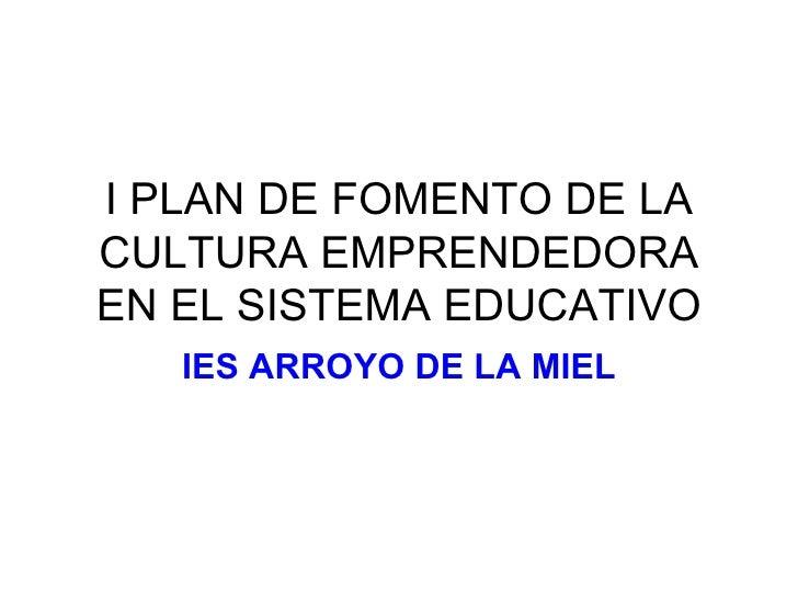I PLAN DE FOMENTO DE LA CULTURA EMPRENDEDORA EN EL SISTEMA EDUCATIVO IES ARROYO DE LA MIEL