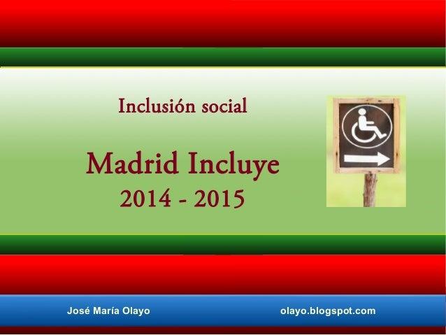 Inclusión social  Madrid Incluye 2014 - 2015  José María Olayo  olayo.blogspot.com