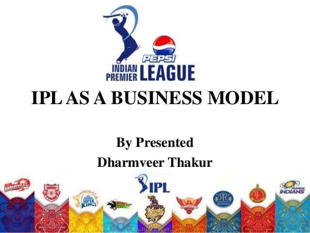 IPL AS A BUSINESS MODEL        By Presented      Dharmveer Thakur