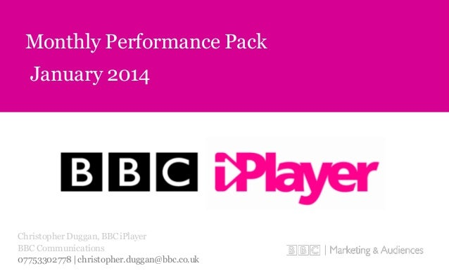 January 2014 Monthly Performance Pack Christopher Duggan, BBCiPlayer BBC Communications 07753302778 | christopher.duggan@b...