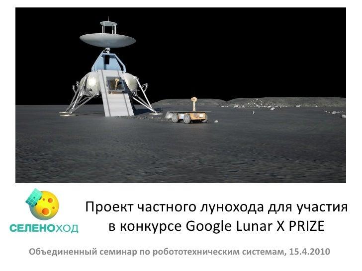 Проект частного лунохода для участия               в конкурсе Google Lunar X PRIZE Объединенный семинар по робототехническ...