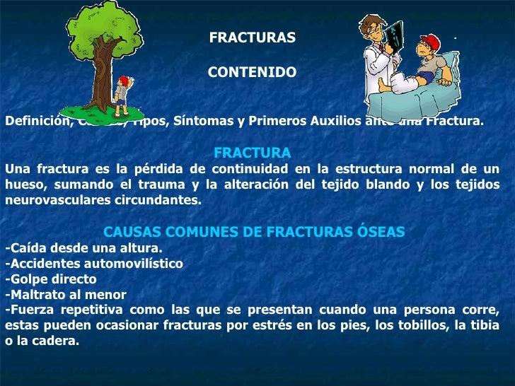 FRACTURAS CONTENIDO Definición, Causas, Tipos, Síntomas y Primeros Auxilios ante una Fractura. FRACTURA Una fractura es la...