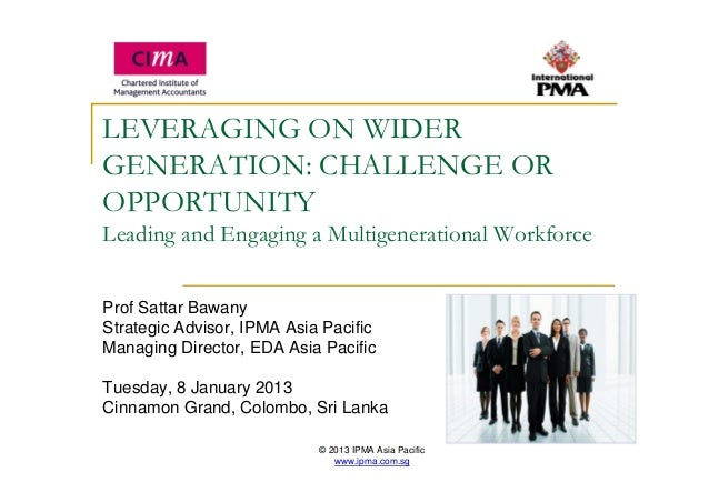 © 2013 IPMA Asia Pacific www.ipma.com.sg LEVERAGING ON WIDER GENERATION: CHALLENGE OR OPPORTUNITY Leading and Engaging a M...