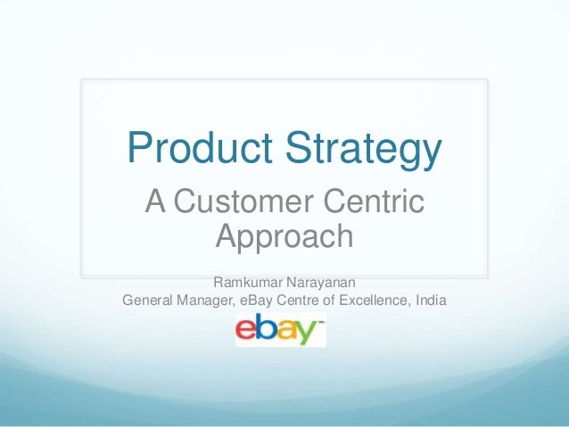 Product Strategy   A Customer Centric       Approach            Ramkumar NarayananGeneral Manager, eBay Centre of Excellen...