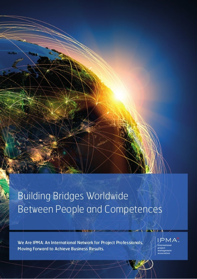 Building Bridges WorldwideBetween People and Competences®We Are IPMA: An International Network for Project Professionals,M...