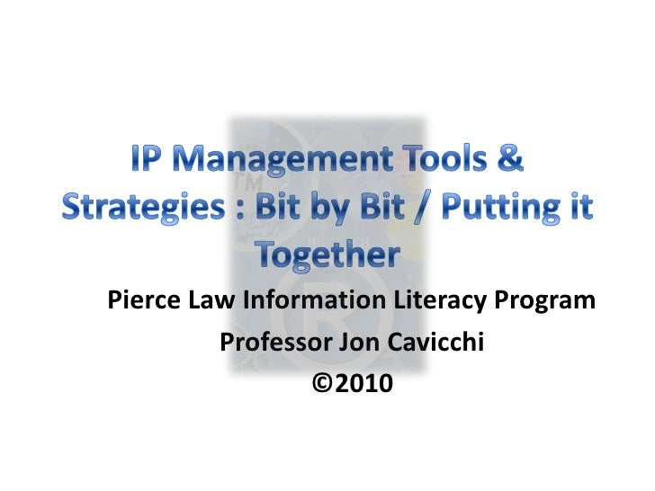 IP Management Tools & Strategies : Bit by Bit / Putting it Together<br />Pierce Law Information Literacy Program<br />Prof...