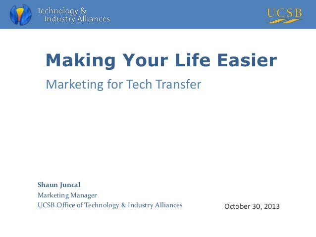 Making Your Life Easier Marketing for Tech Transfer  Shaun Juncal Marketing Manager UCSB Office of Technology & Industry A...