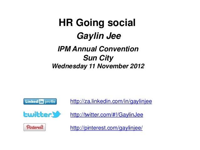 HR Going social       Gaylin Jee IPM Annual Convention       Sun CityWednesday 11 November 2012     http://za.linkedin.com...
