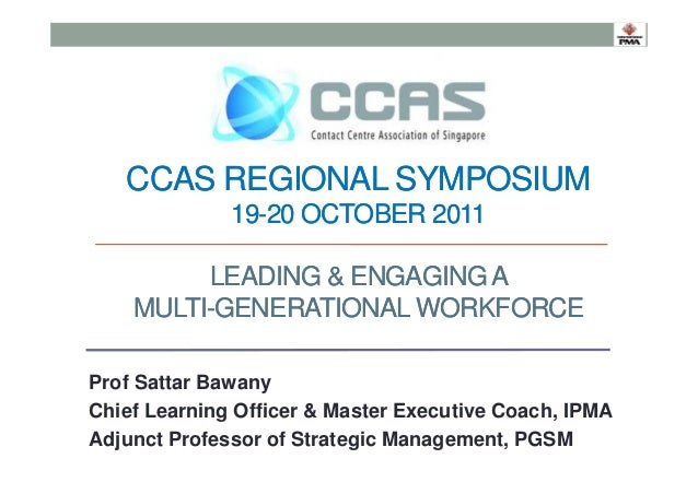 CCAS REGIONAL SYMPOSIUM 19-20 OCTOBER 2011 LEADING & ENGAGING A MULTI-GENERATIONAL WORKFORCE Prof Sattar Bawany Chief Lear...