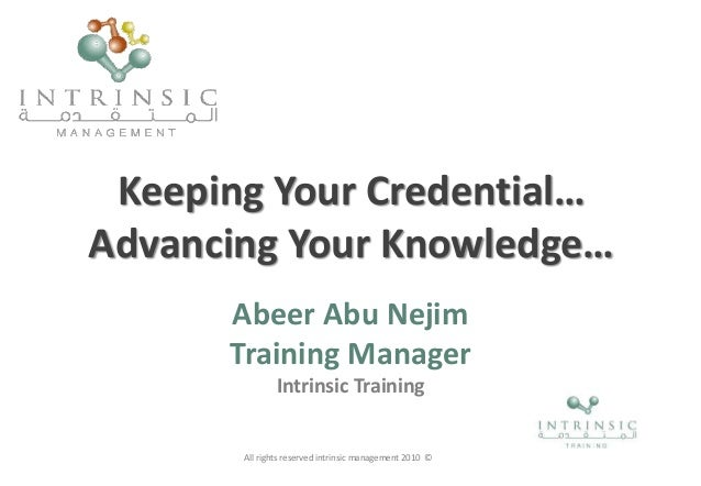 Keeping Your Credential… Advancing Your Knowledge… Abeer Abu Nejim Training Manager Intrinsic Training All rights reserved...