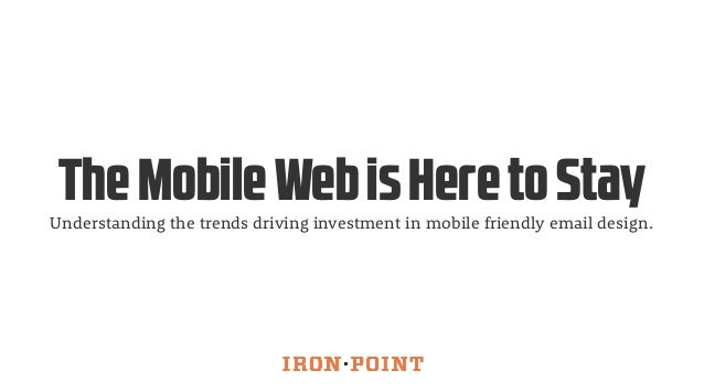 The Mobile Web is Here to Stay  Understanding the trends driving investment in mobile friendly email design.