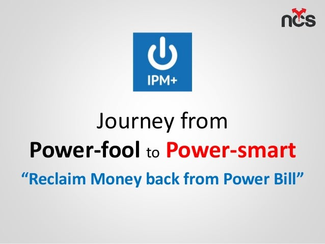 "Journey from Power-fool to Power-smart ""Reclaim Money back from Power Bill"""