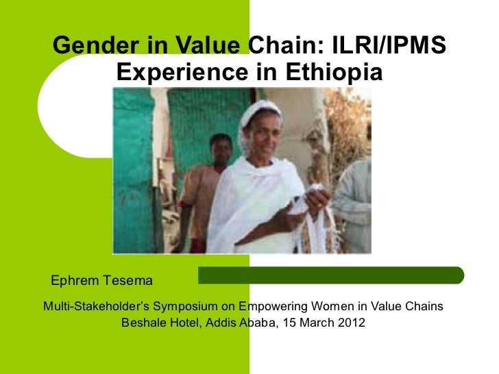 Gender in Value Chain: ILRI/IPMS     Experience in Ethiopia Ephrem TesemaMulti-Stakeholder's Symposium on Empowering Women...