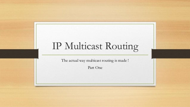 IP Multicast Routing The actual way multicast routing is made ! Part One