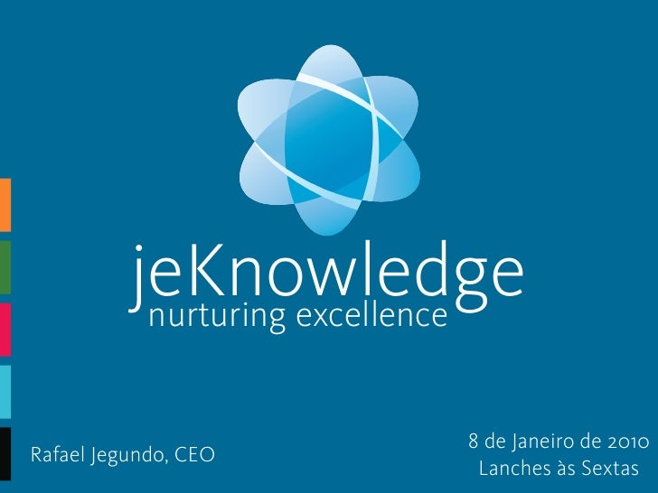 jeKnowledge            nurturing excellence                              8 de Janeiro de 2010 Rafael Jegundo, CEO         ...