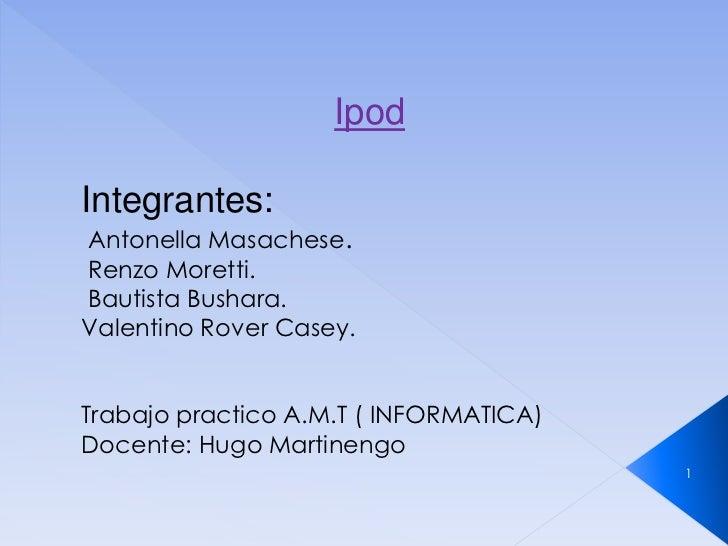 IpodIntegrantes:Antonella Masachese.Renzo Moretti.Bautista Bushara.Valentino Rover Casey.Trabajo practico A.M.T ( INFORMAT...