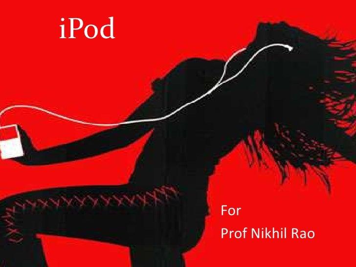 iPod<br />For <br />Prof Nikhil Rao<br />
