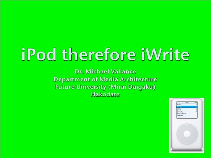 iPod therefore iWrite           Dr. Michael Vallance     Department of Media Architecture     Future University (Mirai Dai...