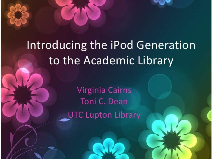 Introducing the iPod Generation      to the Academic Library           Virginia Cairns           Toni C. Dean        UTC L...