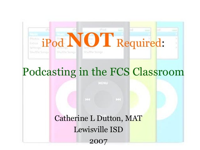 Catherine L Dutton, MATLewisville ISD2007iPod NOTRequired:Podcasting in the FCS Classroom