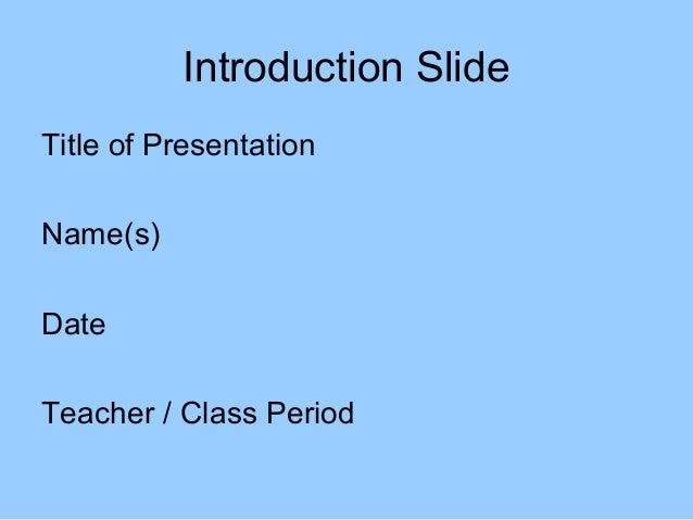 Introduction SlideTitle of PresentationName(s)DateTeacher / Class Period