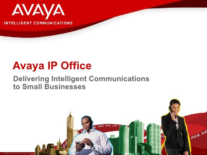 Avaya IP Office            Delivering Intelligent Communications            to Small Businesses     © 2007 Avaya Inc. All ...