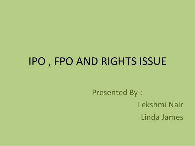 IPO , FPO AND RIGHTS ISSUE Presented By : Lekshmi Nair Linda James