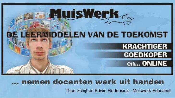 … nemen docenten werk uit handen<br />Theo Schijf en Edwin Hortensius - Muiswerk Educatief<br />