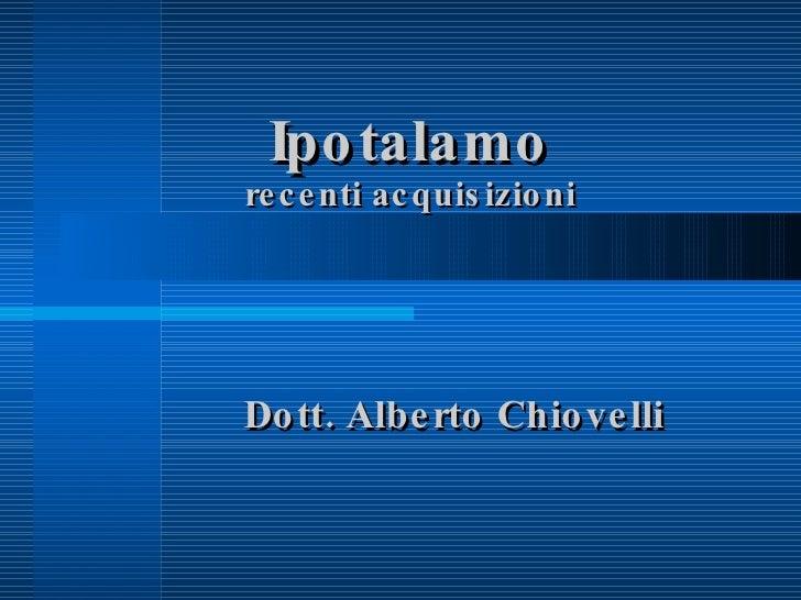 Ipotalamo recenti acquisizioni <ul><ul><li>Dott. Alberto Chiovelli </li></ul></ul>