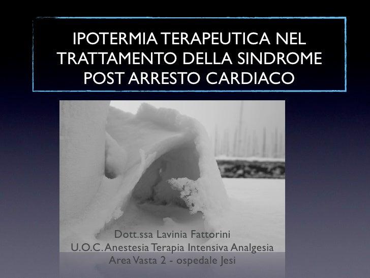 IPOTERMIA TERAPEUTICA NELTRATTAMENTO DELLA SINDROME    POST ARRESTO CARDIACO          Dott.ssa Lavinia Fattorini U.O.C. An...