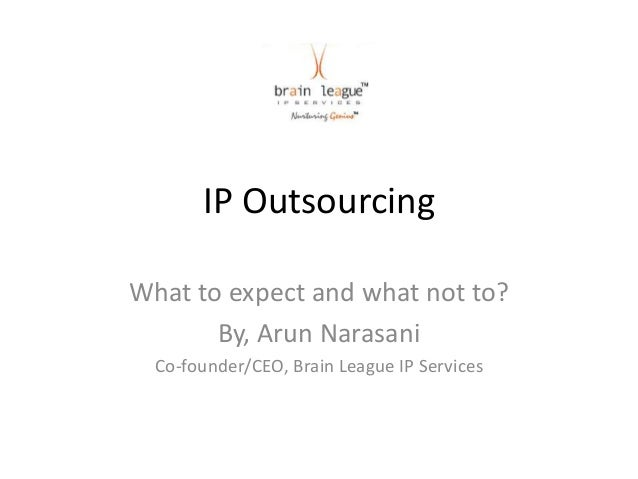IP OutsourcingWhat to expect and what not to?       By, Arun Narasani  Co-founder/CEO, Brain League IP Services