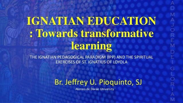 IGNATIAN EDUCATION : Towards transformative learning THE IGNATIAN PEDAGOGICAL PARADIGM (IPP) AND THE SPIRITUAL EXERCISES O...