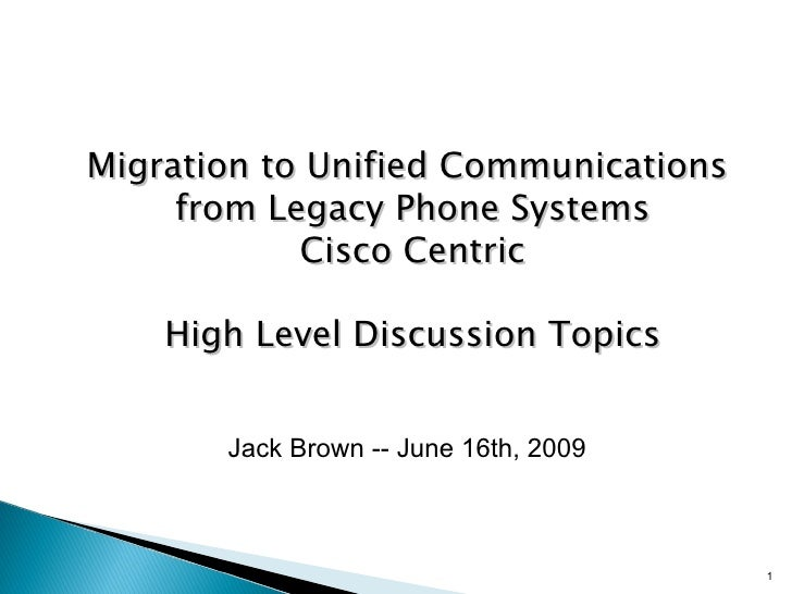 Migration to Unified Communications  from Legacy Phone Systems Cisco Centric High Level Discussion Topics Jack Brown -- Ju...