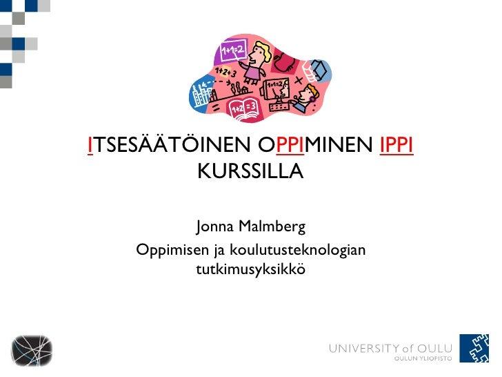 I TSESÄÄTÖINEN O PPI MINEN  IPPI  KURSSILLA Jonna Malmberg Oppimisen ja koulutusteknologian tutkimusyksikkö