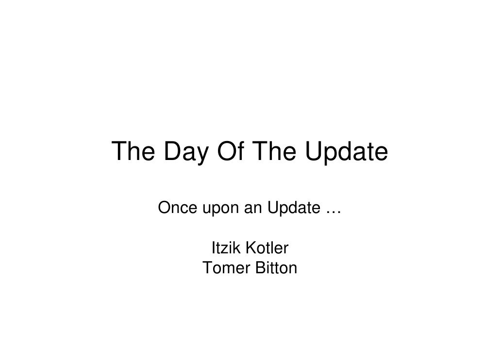 The Day Of The Update     Once upon an Update …           Itzik Kotler         Tomer Bitton