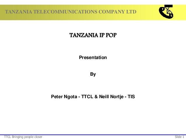 TANZANIA TELECOMMUNICATIONS COMPANY LTD TTCL Bringing people closer Slide 1 TANZANIA IP POP Presentation By Peter Ngota - ...