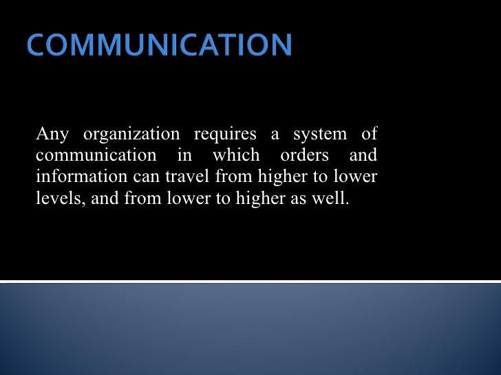 Any organization requires a system of communication in which orders and information can travel from higher to lower levels...